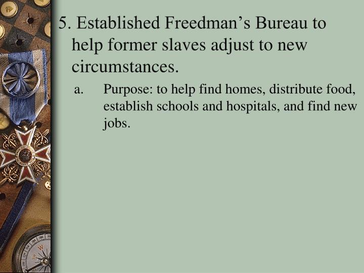 5. Established Freedman's Bureau to help former slaves adjust to new circumstances.