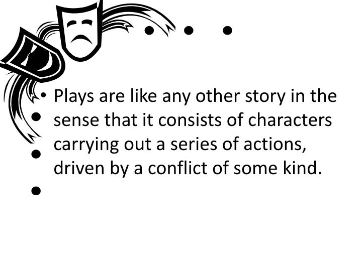 Plays are like any other story in the sense that it consists of characters carrying out a series of ...