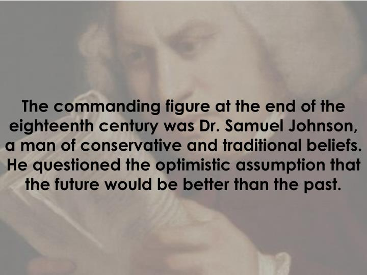 The commanding figure at the end of the eighteenth century was Dr. Samuel Johnson, a man of conserva...