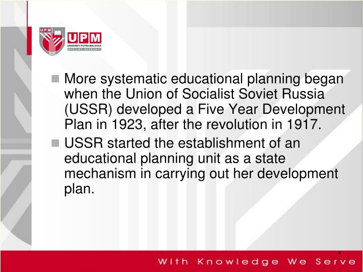 More systematic educational planning began when the Union of Socialist Soviet Russia (USSR) developed a Five Year Development Plan in 1923, after the revolution in 1917.