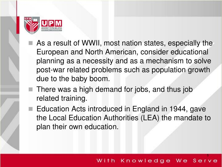 As a result of WWII, most nation states, especially the European and North American, consider educational planning as a necessity and as a mechanism to solve post-war related problems such as population growth due to the baby boom.