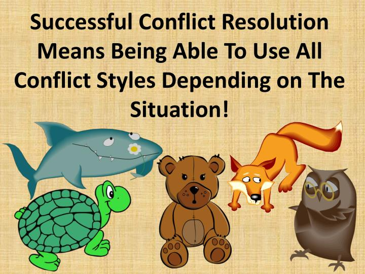 Successful Conflict Resolution Means Being Able To Use All Conflict Styles Depending on The Situation!