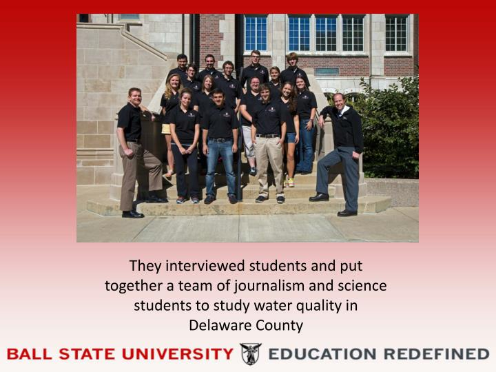 They interviewed students and put together a team of journalism and science students to study water ...