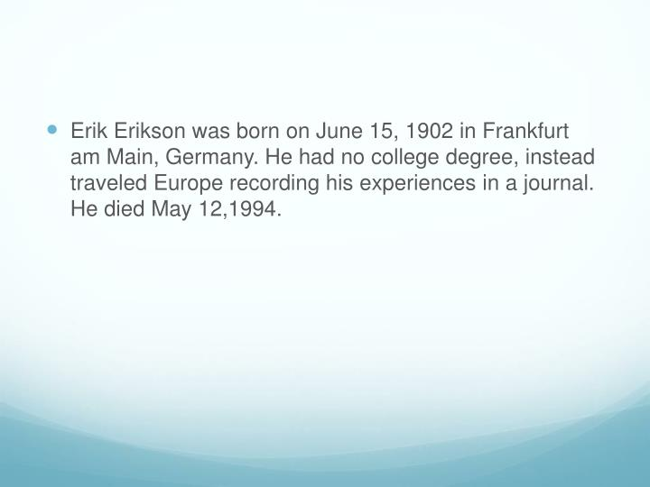 Erik Erikson was born on June 15, 1902 in Frankfurt am Main, Germany. He had no college degree, instead traveled Europe recording his experiences in a journal. He died May 12,1994.