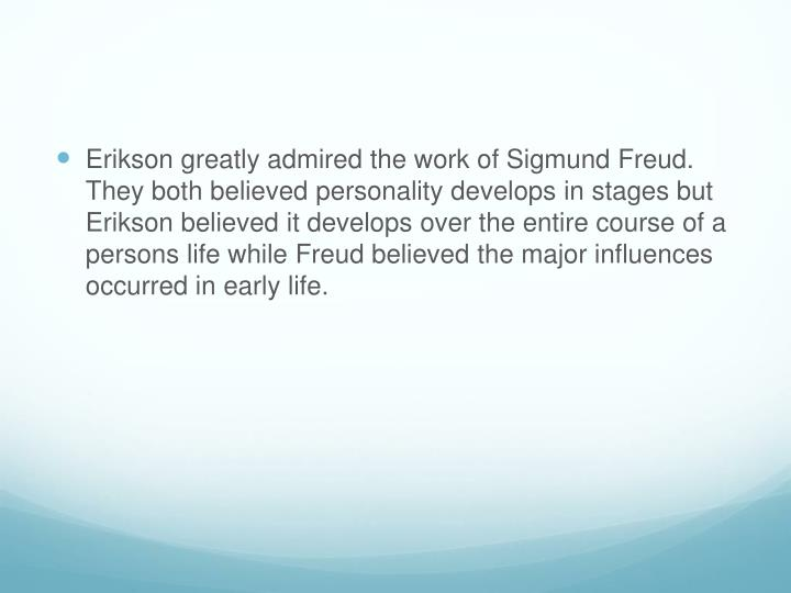 Erikson greatly admired the work of Sigmund Freud. They both believed personality develops in stages but Erikson believed it develops over the entire course of a persons life while Freud believed the major influences occurred in early life.