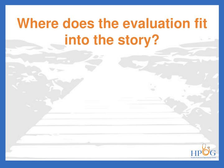 Where does the evaluation fit into the story?