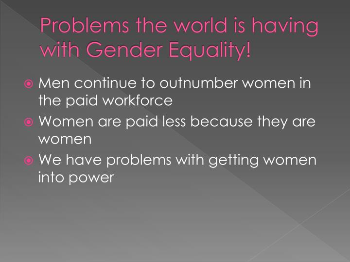 Problems the world is having with Gender Equality!