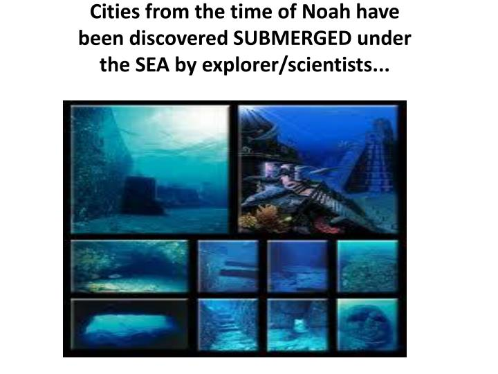 Cities from the time of Noah have been discovered SUBMERGED under the SEA by explorer/scientists...