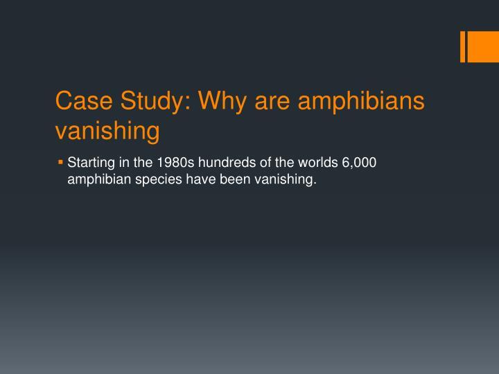 Case Study: Why are amphibians vanishing