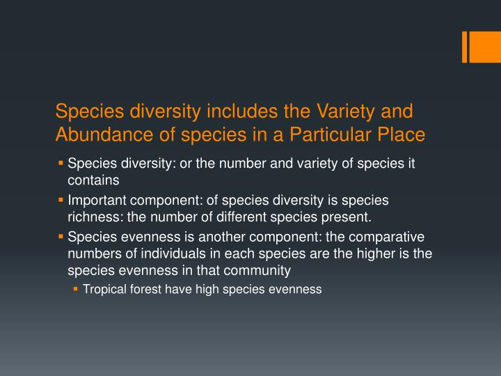 Species diversity includes the Variety and Abundance of species in a Particular Place