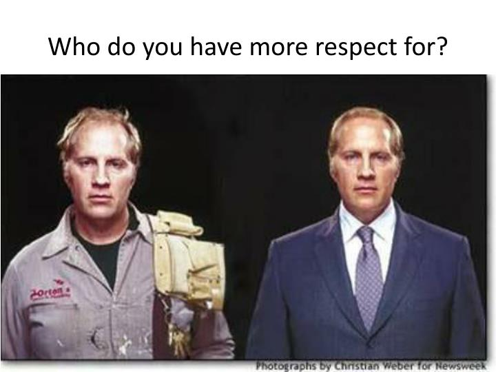 Who do you have more respect for?