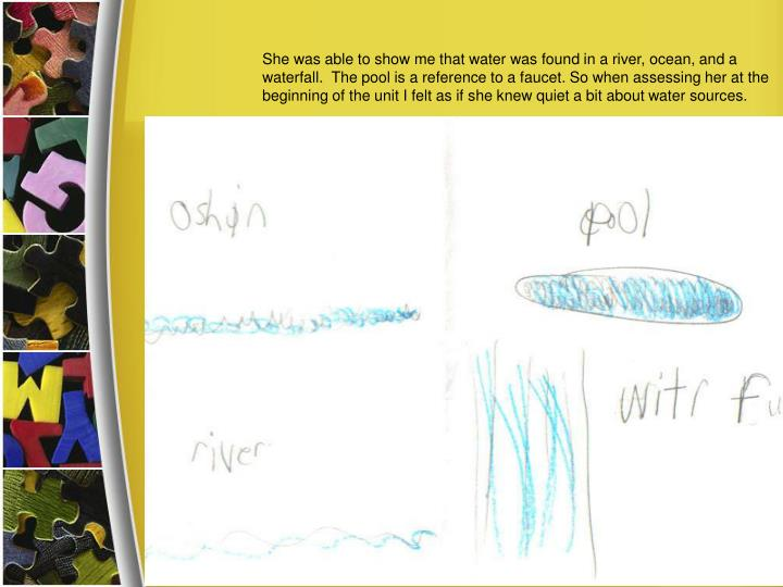 She was able to show me that water was found in a river, ocean, and a waterfall.  The pool is a reference to a faucet. So when assessing her at the beginning of the unit I felt as if she knew quiet a bit about water sources.