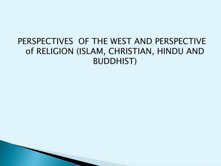 PERSPECTIVES  OF THE WEST AND PERSPECTIVE of RELIGION (ISLAM, CHRISTIAN, HINDU AND BUDDHIST)