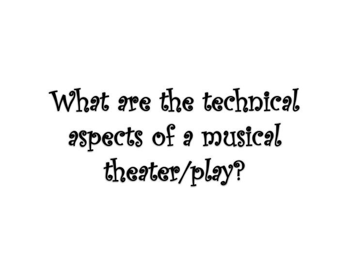 What are the technical aspects of a musical theater/play?