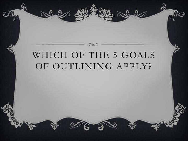 Which of the 5 goals of outlining apply?