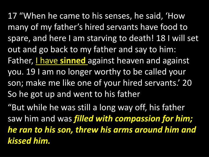 """17 """"When he came to his senses, he said, 'How many of my father's hired servants have food to spare, and here I am starving to death! 18 I will set out and go back to my father and say to him: Father,"""