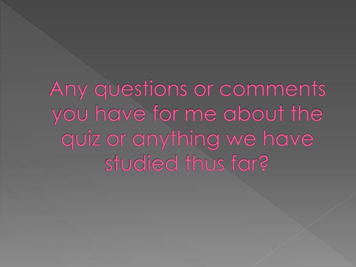 Any questions or comments you have for me about the quiz or anything we have studied thus far?