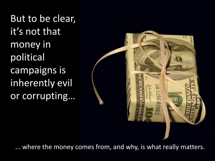 But to be clear, it's not that money in political campaigns is inherently evil or corrupting…