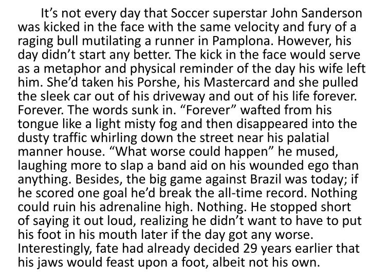 """It's not every day that Soccer superstar John Sanderson was kicked in the face with the same velocity and fury of a raging bull mutilating a runner in Pamplona. However, his day didn't start any better. The kick in the face would serve as a metaphor and physical reminder of the day his wife left him. She'd taken his Porshe, his Mastercard and she pulled the sleek car out of his driveway and out of his life forever. Forever. The words sunk in. """"Forever"""" wafted from his tongue like a light misty fog and then disappeared into the dusty traffic whirling down the street near his palatial manner house. """"What worse could happen"""" he mused, laughing more to slap a band aid on his wounded ego than anything. Besides, the big game against Brazil was today; if he scored one goal he'd break the all-time record. Nothing could ruin his adrenaline high. Nothing. He stopped short of saying it out loud, realizing he didn't want to have to put his foot in his mouth later if the day got any worse. Interestingly, fate had already decided 29 years earlier that his jaws would feast upon a foot, albeit not his own."""