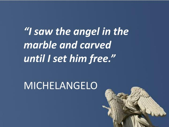 """I saw the angel in the marble and carved until I set him free."""
