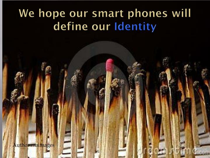 We hope our smart phones will define our