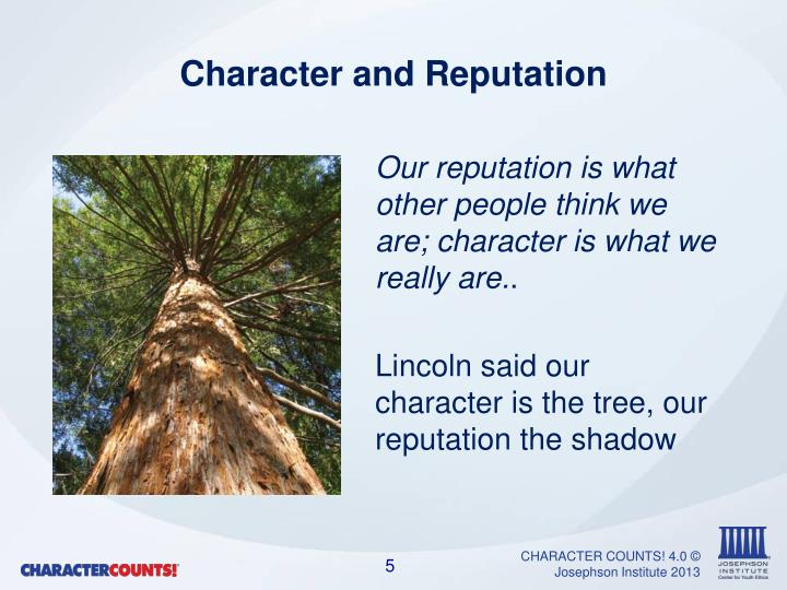 Our reputation is what other people think we are; character is what we really are.