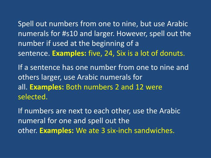 Spell out numbers from one to nine, but use Arabic numerals for #s10 and larger. However, spell out the number if used at the beginning of a sentence.