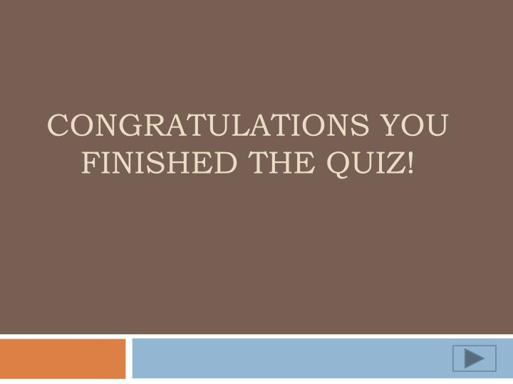 Congratulations you finished the quiz!