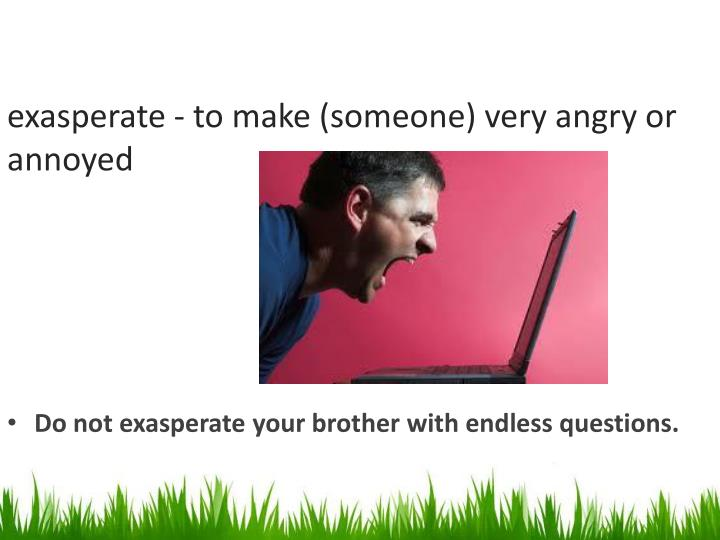 Exasperate to make someone very angry or annoyed
