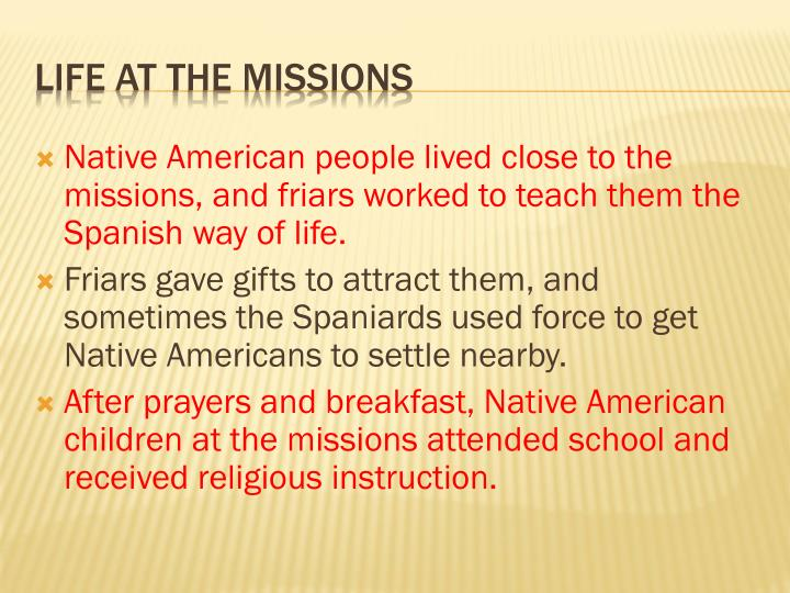 Native American people lived close to the missions, and friars worked to teach them the Spanish way of life.