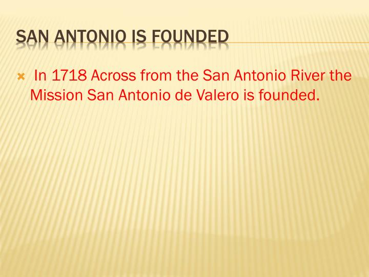 In 1718 Across from the San Antonio River the Mission San Antonio de Valero is founded.