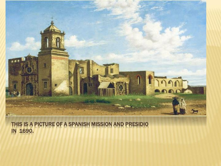 This is a Picture of a Spanish Mission and Presidio in  1690.