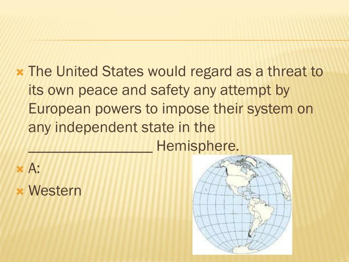 The United States would regard as a threat to its own peace and safety any attempt by European