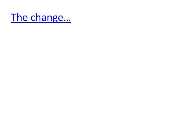The change…