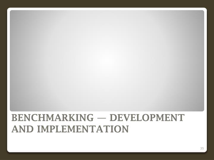 BENCHMARKING — DEVELOPMENT AND IMPLEMENTATION