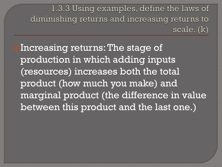 1.3.3 Using examples, define the laws of diminishing returns and increasing returns to scale. (k)