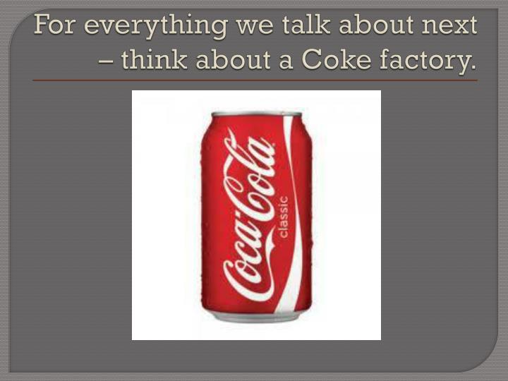 For everything we talk about next – think about a Coke factory.