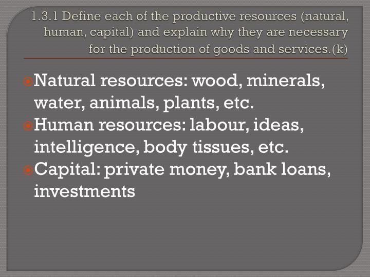 1.3.1 Define each of the productive resources (natural, human, capital) and explain why they are necessary for the production of goods and services.(k)