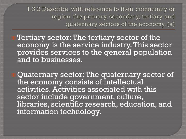 1.3.2 Describe, with reference to their community or region, the primary, secondary, tertiary and