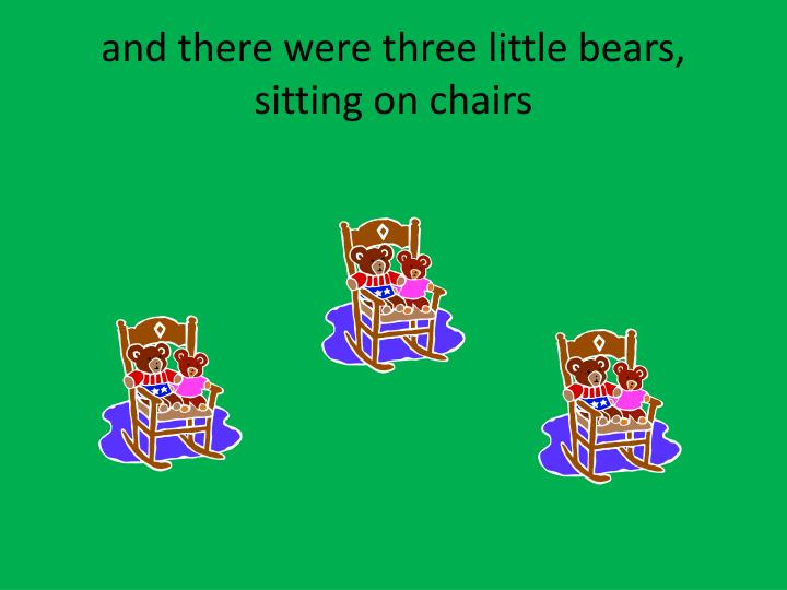 and there were three little bears, sitting on chairs