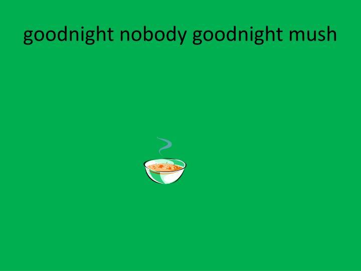goodnight nobody goodnight mush