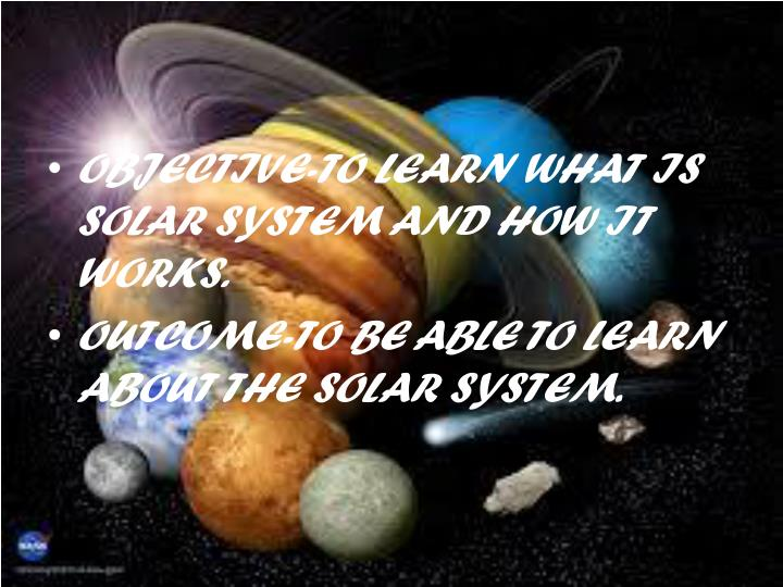 OBJECTIVE-TO LEARN WHAT IS SOLAR SYSTEM AND HOW IT WORKS.