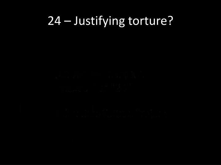 24 – Justifying torture?