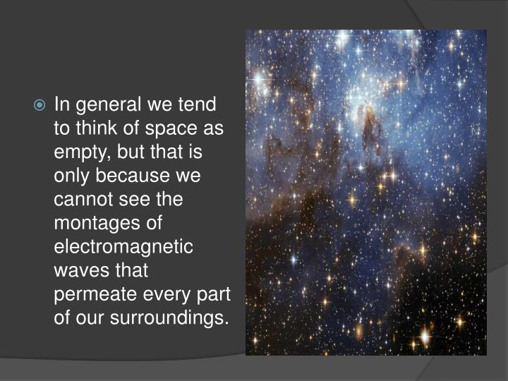 In general we tend to think of space as empty, but that is only because we cannot see the montages of electromagnetic waves that permeate every part of our surroundings.