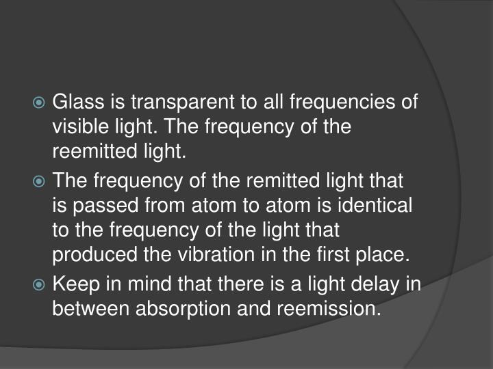 Glass is transparent to all frequencies of visible light. The frequency of the reemitted light.