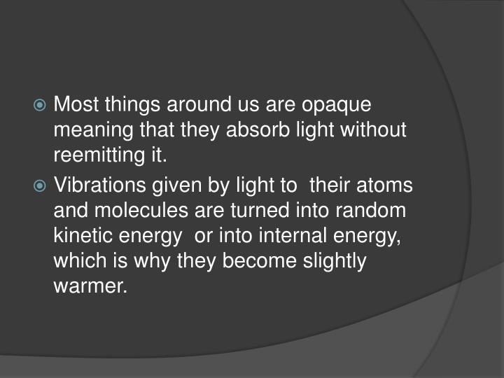 Most things around us are opaque meaning that they absorb light without reemitting it.