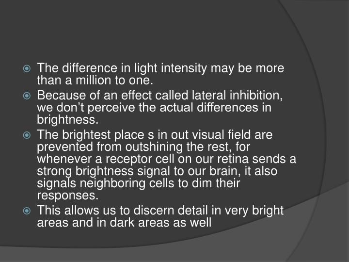 The difference in light intensity may be more than a million to one.