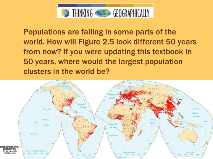 Populations are falling in some parts of the world. How will Figure 2.5 look different 50 years from now? If you were updating this textbook in 50 years, where would the largest population clusters in the world be?