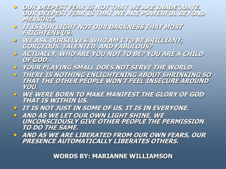 OUR DEEPEST FEAR IS NOT THAT WE ARE INADEQUATE. OUR DEEPEST FEAR IS THAT WE ARE POWERFUL BEYOND MEASURE.