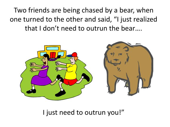 "Two friends are being chased by a bear, when one turned to the other and said, ""I just realized that I don't need to outrun the bear…."